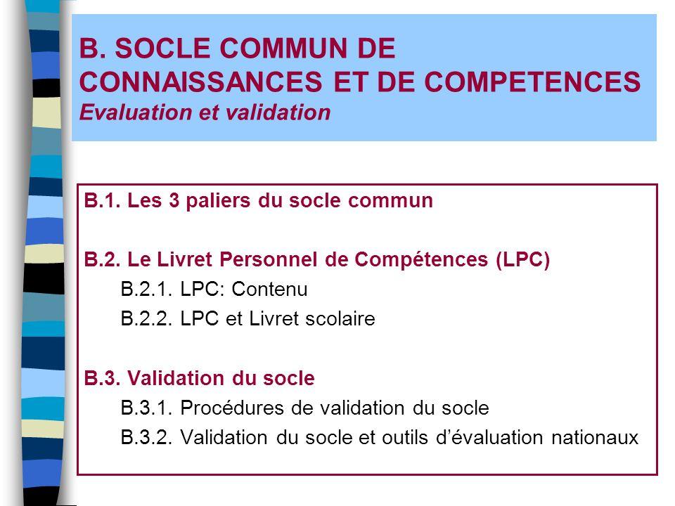 B. SOCLE COMMUN DE CONNAISSANCES ET DE COMPETENCES Evaluation et validation B.1. Les 3 paliers du socle commun B.2. Le Livret Personnel de Compétences