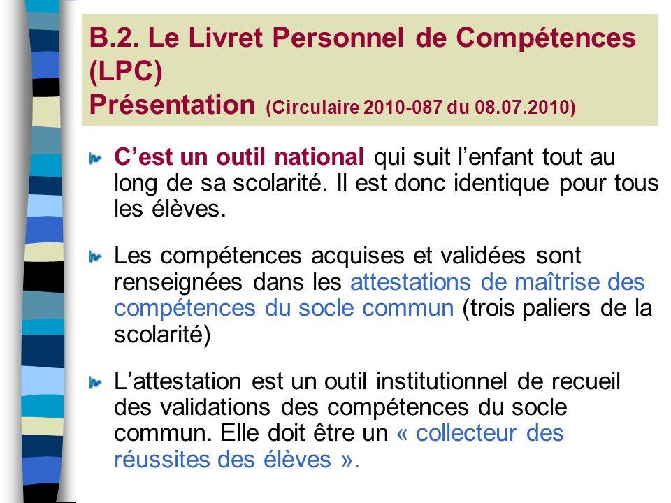 B.2. Le Livret Personnel de Compétences (LPC) Présentation (Circulaire 2010-087 du 08.07.2010) Cest un outil national qui suit lenfant tout au long de