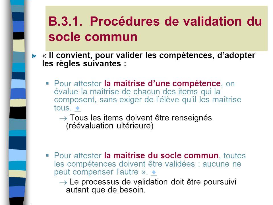 B.3.1. Procédures de validation du socle commun « Il convient, pour valider les compétences, dadopter les règles suivantes : Pour attester la maîtrise