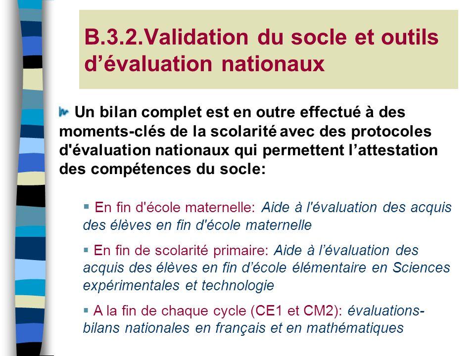 B.3.2.Validation du socle et outils dévaluation nationaux Un bilan complet est en outre effectué à des moments-clés de la scolarité avec des protocole