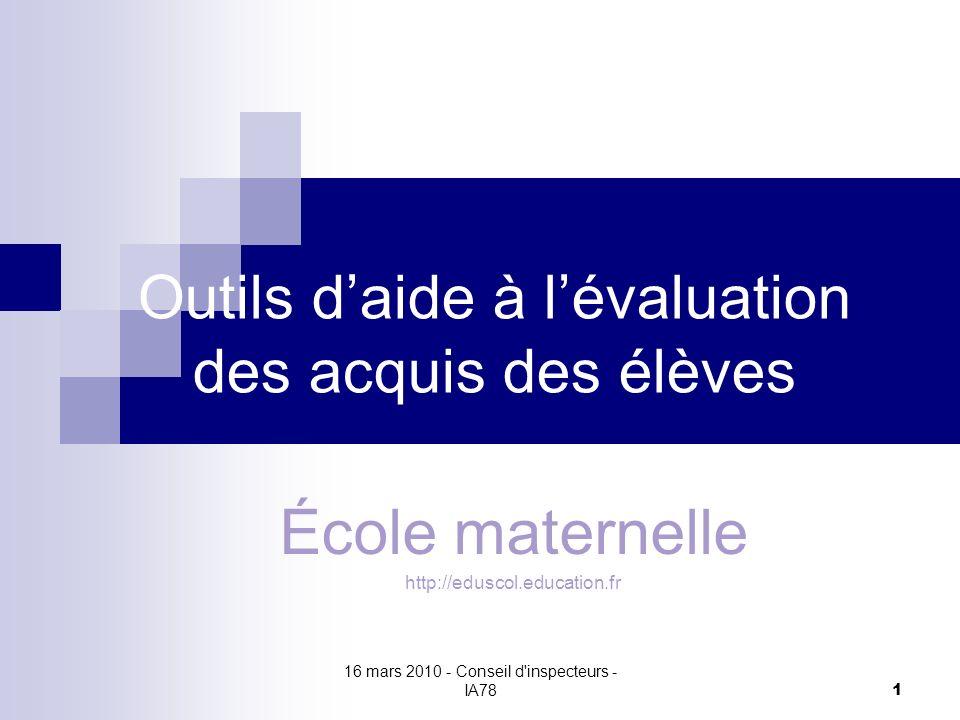 16 mars 2010 - Conseil d inspecteurs - IA78 1 Outils daide à lévaluation des acquis des élèves École maternelle http://eduscol.education.fr