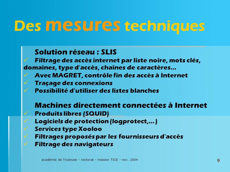 académie de Toulouse - rectorat - mission TICE - nov. 2004 9 Des mesures techniques Solution réseau : SLIS Filtrage des accès internet par liste noire