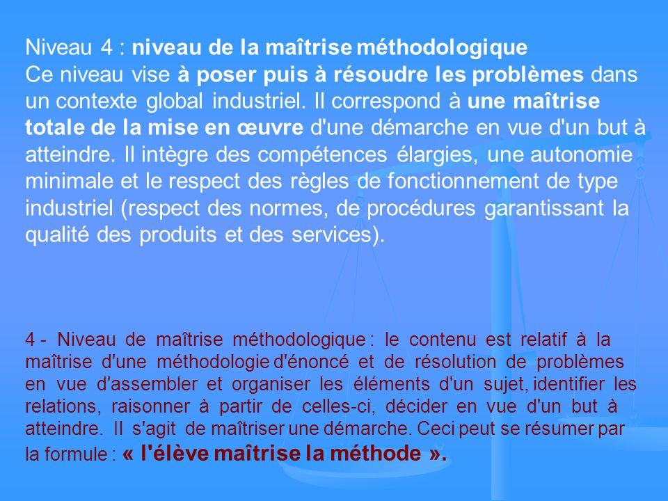 Niveau 4 : niveau de la maîtrise méthodologique Ce niveau vise à poser puis à résoudre les problèmes dans un contexte global industriel. Il correspond