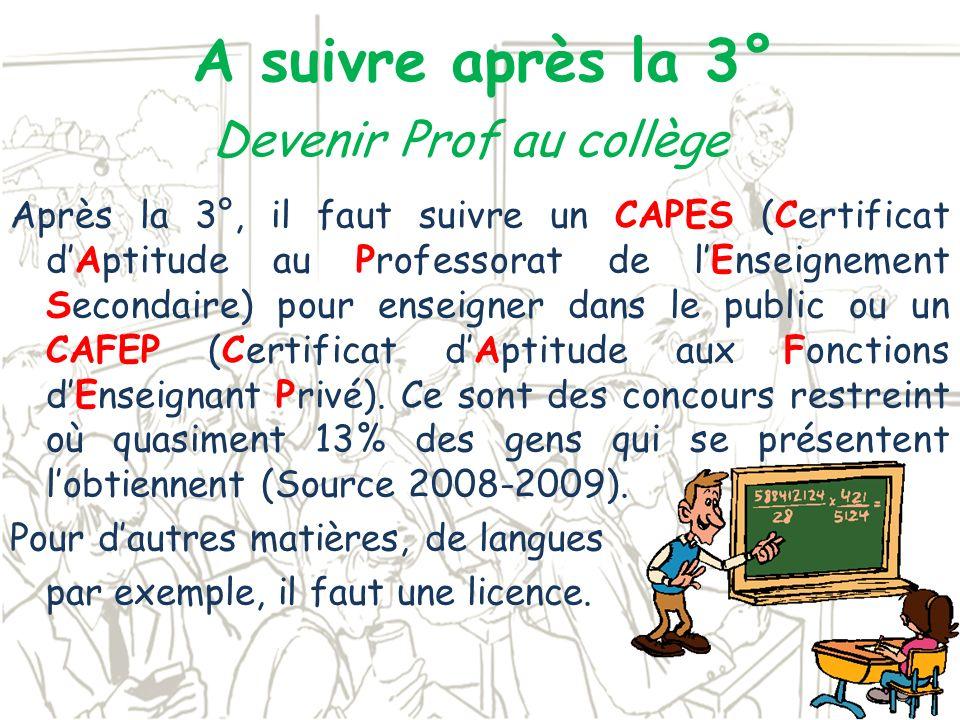 A suivre après la 3° Après la 3°, il faut suivre un CAPES (Certificat dAptitude au Professorat de lEnseignement Secondaire) pour enseigner dans le pub