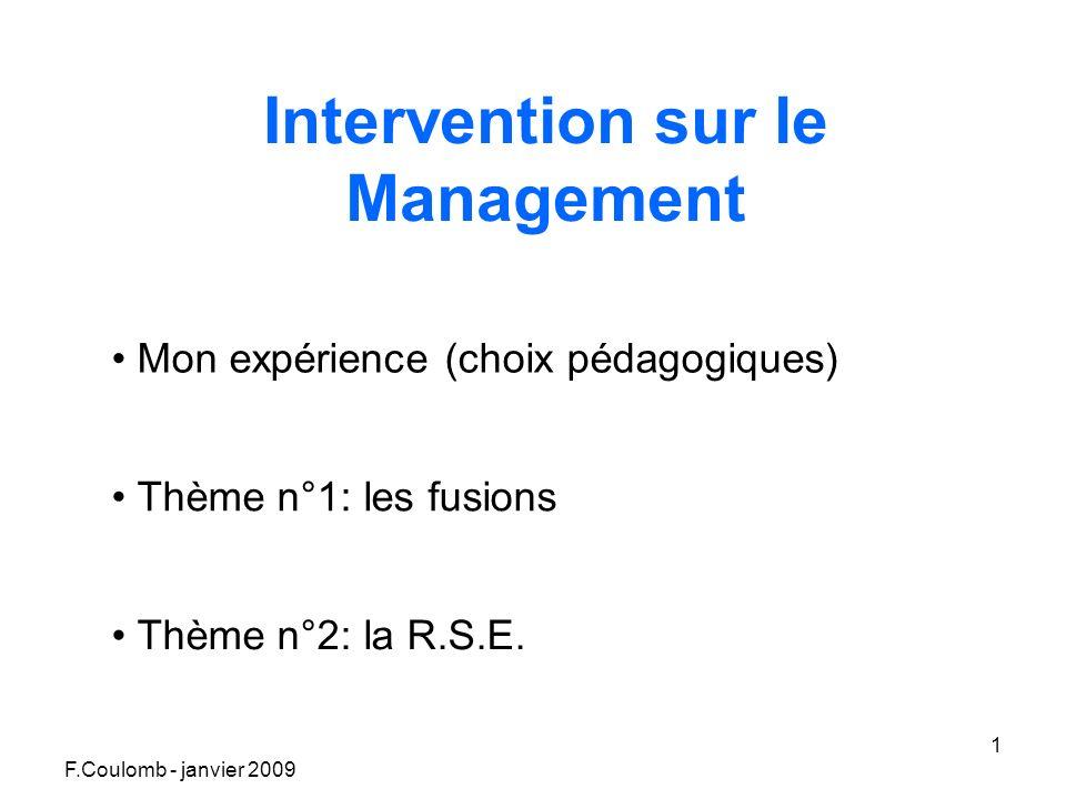 F.Coulomb - janvier 2009 1 Intervention sur le Management Mon expérience (choix pédagogiques) Thème n°1: les fusions Thème n°2: la R.S.E.