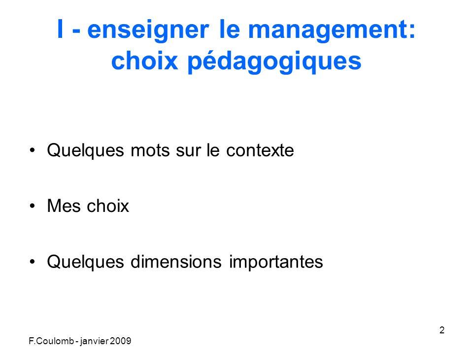 F.Coulomb - janvier 2009 2 I - enseigner le management: choix pédagogiques Quelques mots sur le contexte Mes choix Quelques dimensions importantes