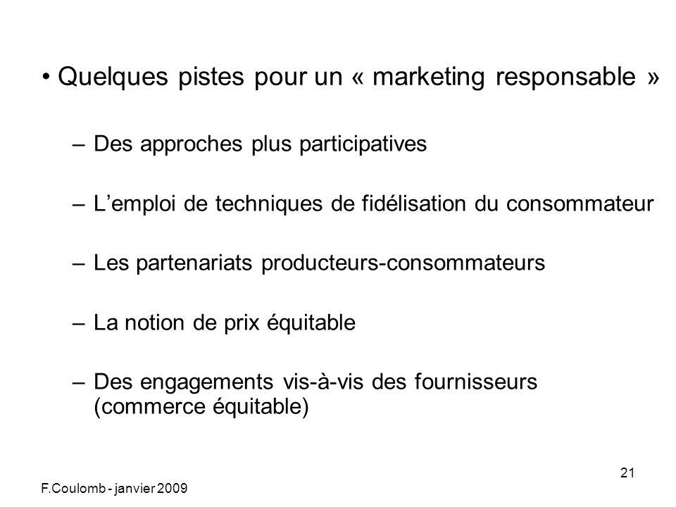 F.Coulomb - janvier 2009 21 Quelques pistes pour un « marketing responsable » –Des approches plus participatives –Lemploi de techniques de fidélisation du consommateur –Les partenariats producteurs-consommateurs –La notion de prix équitable –Des engagements vis-à-vis des fournisseurs (commerce équitable)