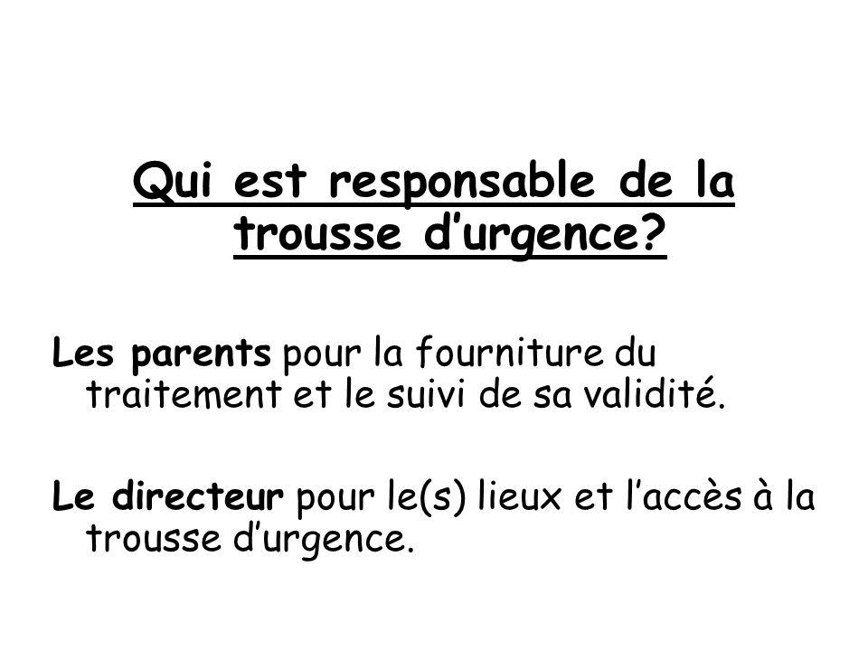 Qui est responsable de la trousse durgence? Les parents pour la fourniture du traitement et le suivi de sa validité. Le directeur pour le(s) lieux et