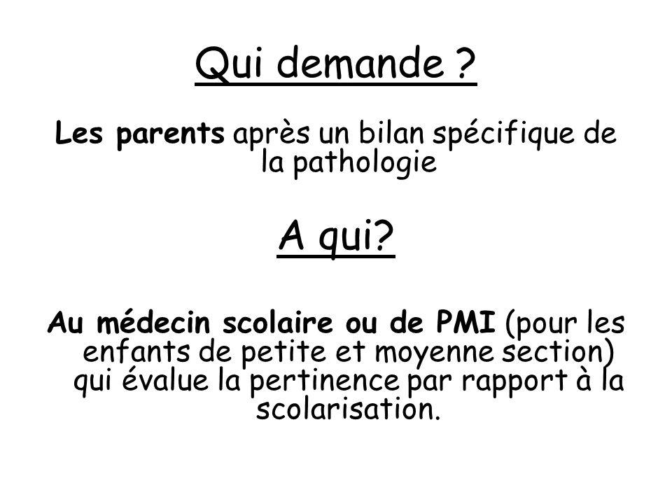 Qui demande ? Les parents après un bilan spécifique de la pathologie A qui? Au médecin scolaire ou de PMI (pour les enfants de petite et moyenne secti