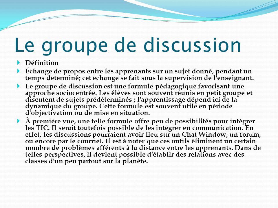 Le groupe de discussion Définition Échange de propos entre les apprenants sur un sujet donné, pendant un temps déterminé; cet échange se fait sous la
