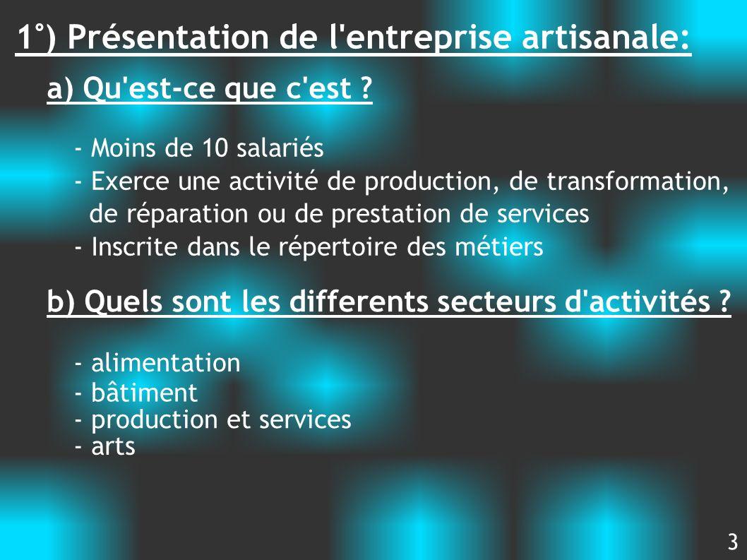 1°) Présentation de l'entreprise artisanale: a) Qu'est-ce que c'est ? - Moins de 10 salariés - Exerce une activité de production, de transformation, d