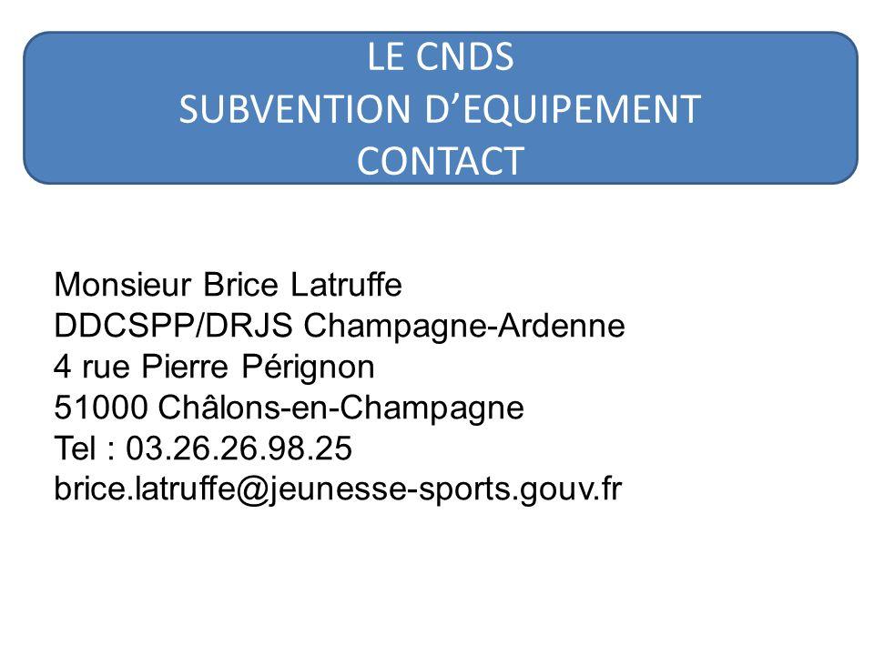 Monsieur Brice Latruffe DDCSPP/DRJS Champagne-Ardenne 4 rue Pierre Pérignon 51000 Châlons-en-Champagne Tel : 03.26.26.98.25 brice.latruffe@jeunesse-sports.gouv.fr LE CNDS SUBVENTION DEQUIPEMENT CONTACT