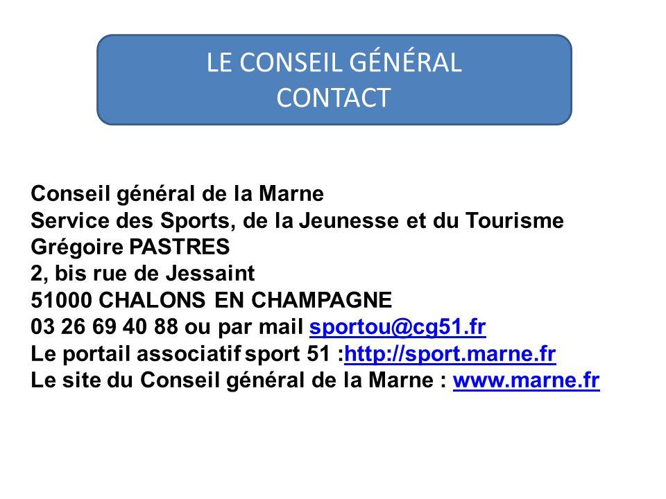 Conseil général de la Marne Service des Sports, de la Jeunesse et du Tourisme Grégoire PASTRES 2, bis rue de Jessaint 51000 CHALONS EN CHAMPAGNE 03 26 69 40 88 ou par mail sportou@cg51.frsportou@cg51.fr Le portail associatif sport 51 :http://sport.marne.frhttp://sport.marne.fr Le site du Conseil général de la Marne : www.marne.frwww.marne.fr LE CONSEIL GÉNÉRAL CONTACT