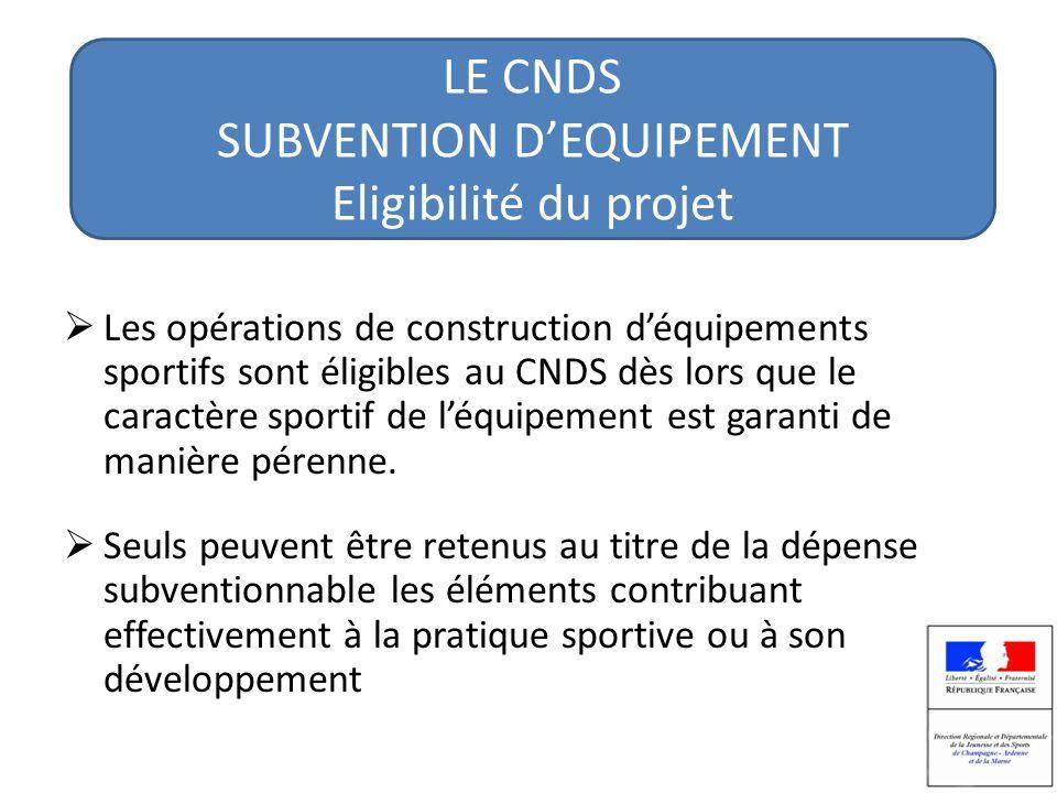 LE CNDS SUBVENTION DEQUIPEMENT Eligibilité du projet Les opérations de construction déquipements sportifs sont éligibles au CNDS dès lors que le caractère sportif de léquipement est garanti de manière pérenne.