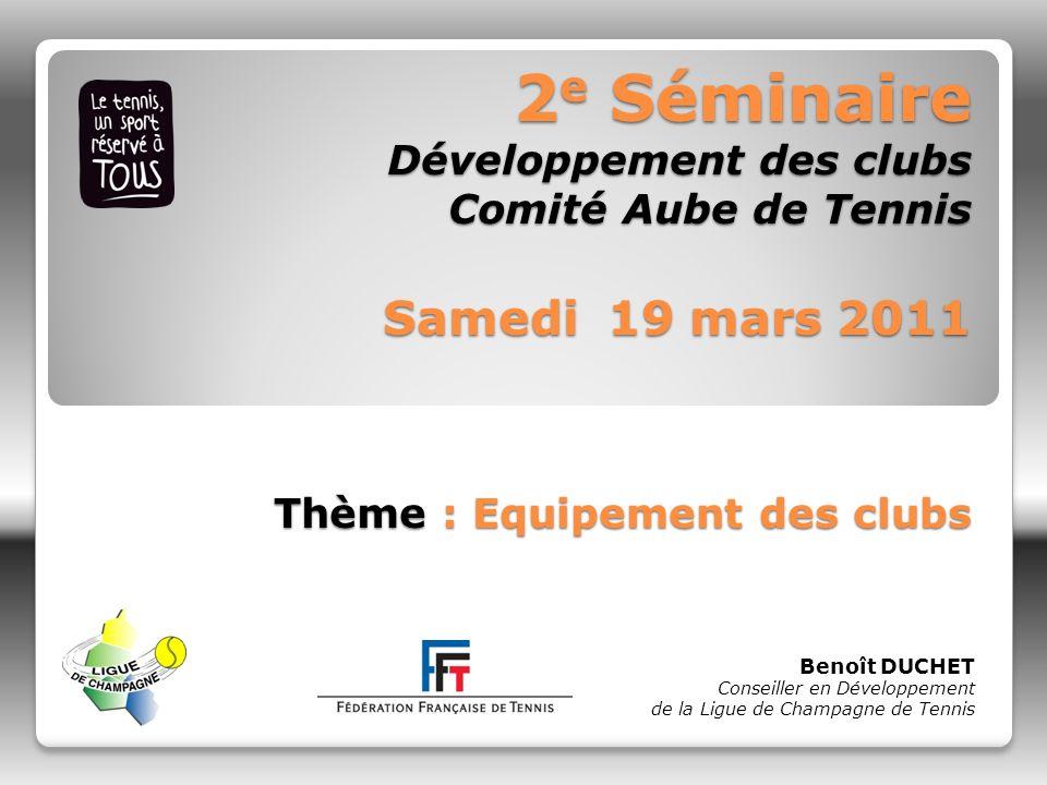 2 e Séminaire Développement des clubs Comité Aube de Tennis Samedi 19 mars 2011 Thème : Equipement des clubs Benoît DUCHET Conseiller en Développement