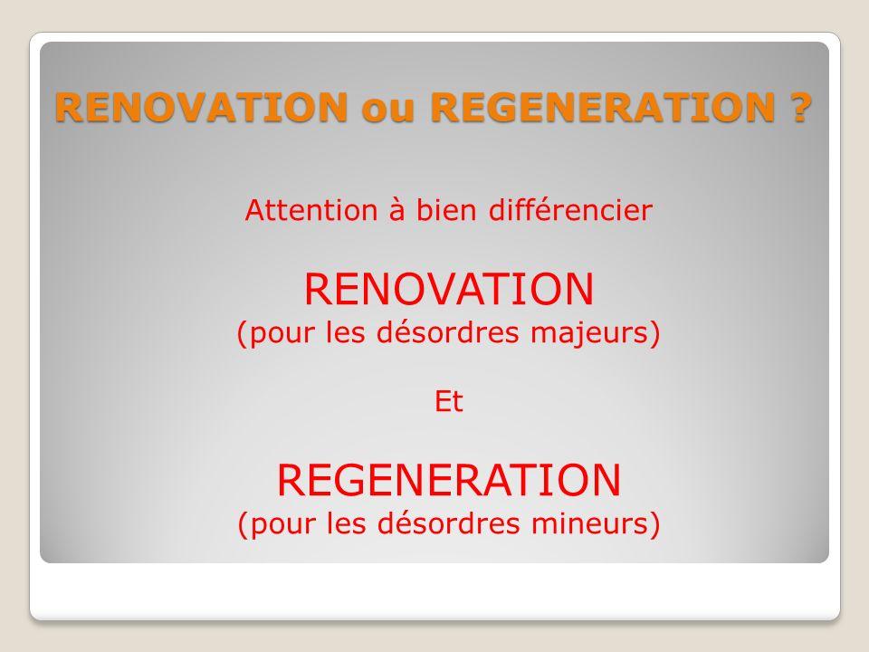 RENOVATION ou REGENERATION ? Attention à bien différencier RENOVATION (pour les désordres majeurs) Et REGENERATION (pour les désordres mineurs)