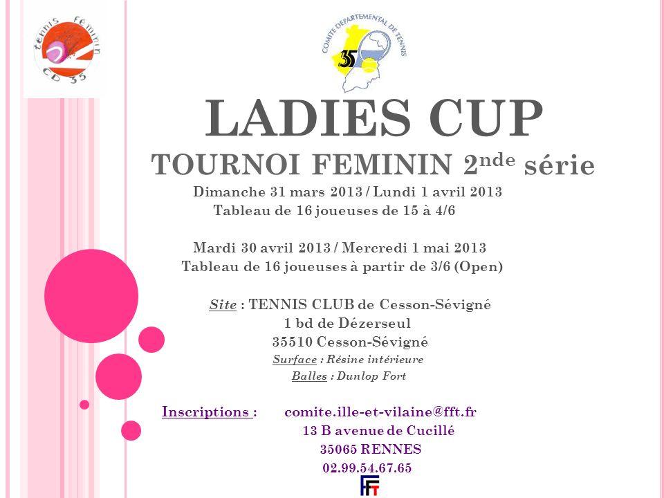 LADIES CUP TOURNOI FEMININ 2 nde série Dimanche 31 mars 2013 / Lundi 1 avril 2013 Tableau de 16 joueuses de 15 à 4/6 Mardi 30 avril 2013 / Mercredi 1