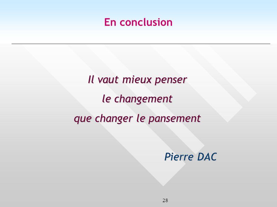 28 Il vaut mieux penser le changement que changer le pansement Pierre DAC En conclusion