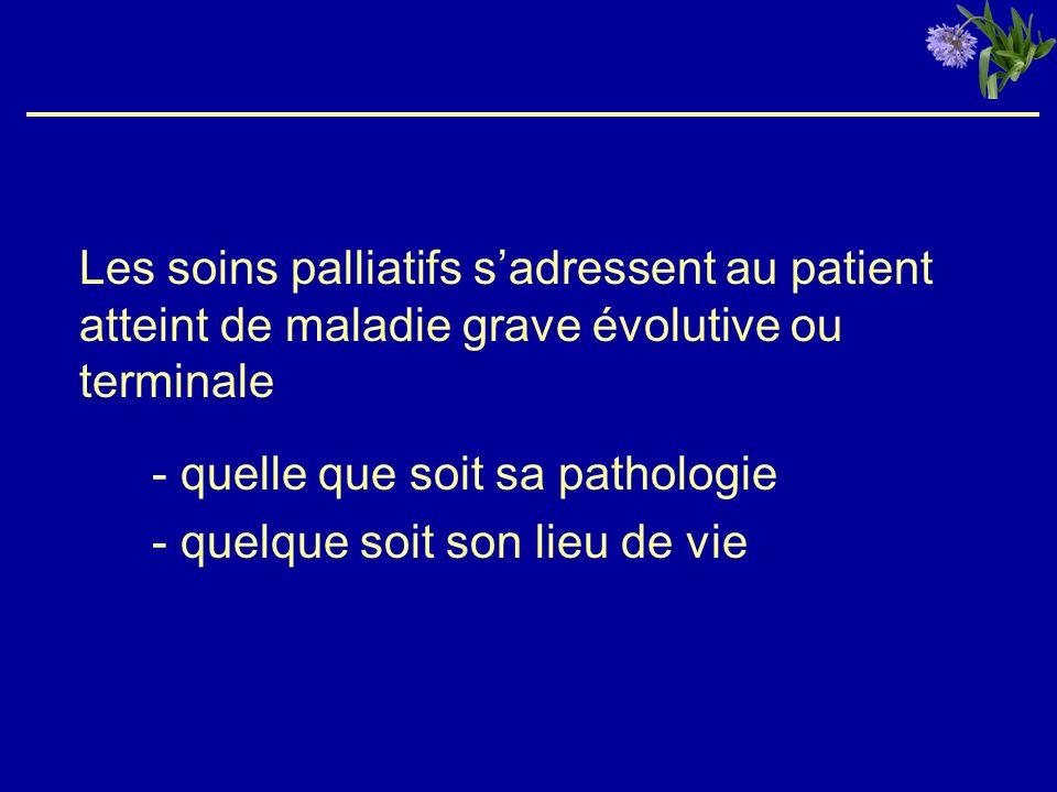 Les soins palliatifs sadressent au patient atteint de maladie grave évolutive ou terminale - quelle que soit sa pathologie - quelque soit son lieu de vie