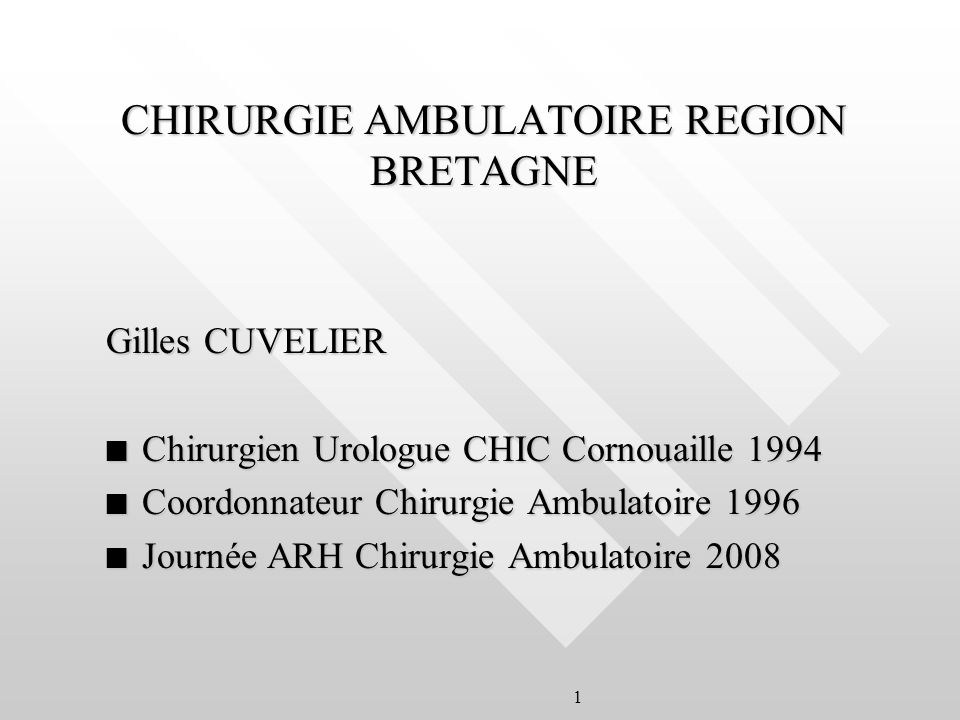 1 CHIRURGIE AMBULATOIRE REGION BRETAGNE Gilles CUVELIER n Chirurgien Urologue CHIC Cornouaille 1994 n Coordonnateur Chirurgie Ambulatoire 1996 n Journée ARH Chirurgie Ambulatoire 2008