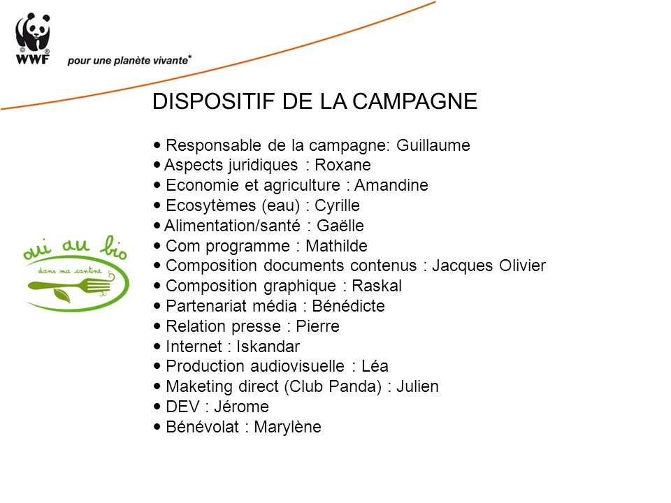DISPOSITIF DE LA CAMPAGNE Responsable de la campagne: Guillaume Aspects juridiques : Roxane Economie et agriculture : Amandine Ecosytèmes (eau) : Cyrille Alimentation/santé : Gaëlle Com programme : Mathilde Composition documents contenus : Jacques Olivier Composition graphique : Raskal Partenariat média : Bénédicte Relation presse : Pierre Internet : Iskandar Production audiovisuelle : Léa Maketing direct (Club Panda) : Julien DEV : Jérome Bénévolat : Marylène
