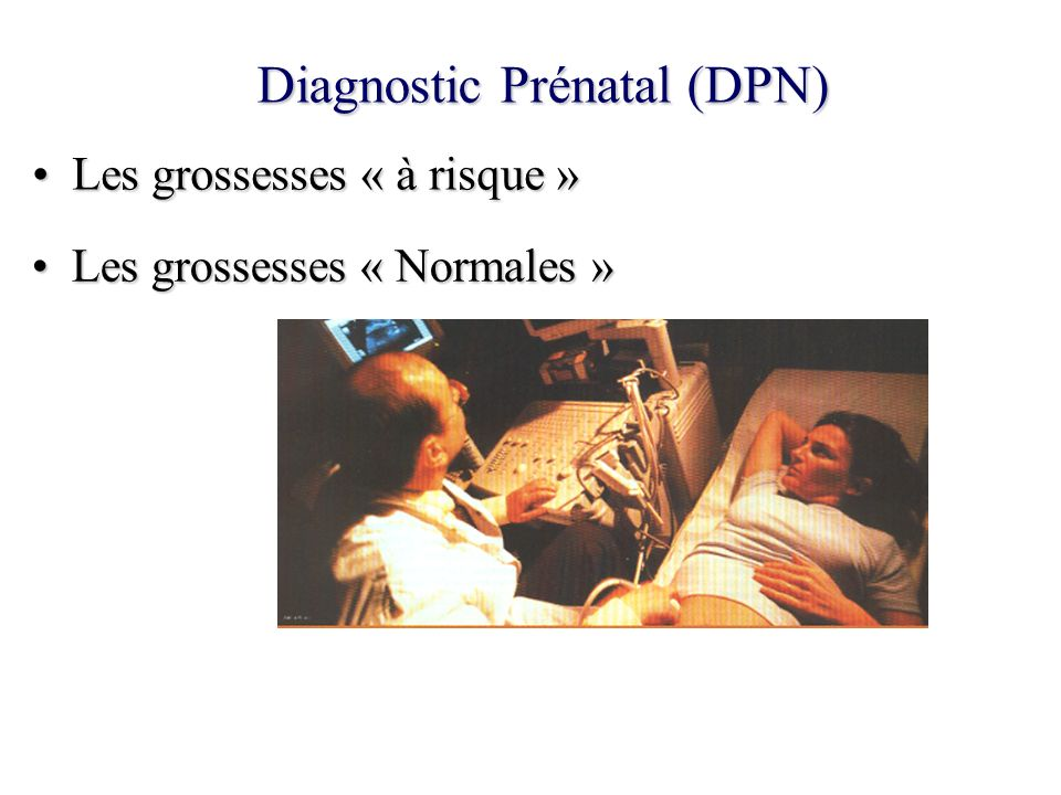 Diagnostic Prénatal (DPN) Les grossesses « à risque »Les grossesses « à risque » Les grossesses « Normales »Les grossesses « Normales »