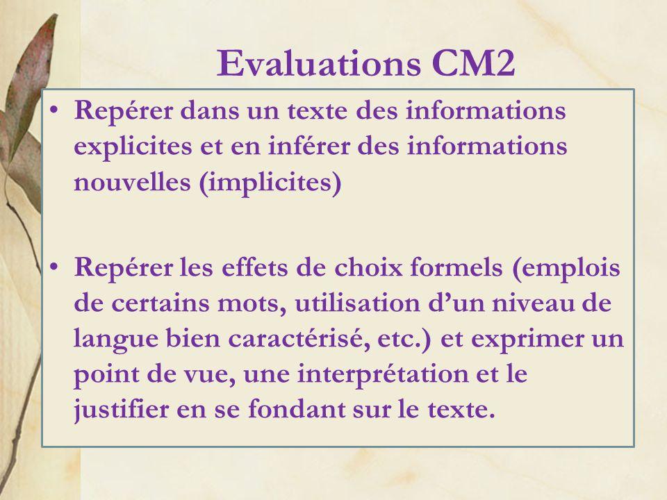 Evaluations CM2 Repérer dans un texte des informations explicites et en inférer des informations nouvelles (implicites) Repérer les effets de choix formels (emplois de certains mots, utilisation dun niveau de langue bien caractérisé, etc.) et exprimer un point de vue, une interprétation et le justifier en se fondant sur le texte.