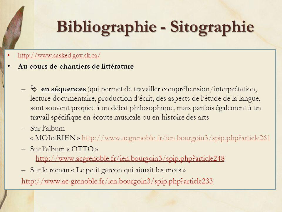 Bibliographie - Sitographie http://www.sasked.gov.sk.ca/ Au cours de chantiers de littératureAu cours de chantiers de littérature en séquences – en séquences (qui permet de travailler compréhension/interprétation, lecture documentaire, production décrit, des aspects de létude de la langue, sont souvent propice à un débat philosophique, mais parfois également à un travail spécifique en écoute musicale ou en histoire des arts –Sur lalbum « MOIetRIEN » http://www.acgrenoble.fr/ien.bourgoin3/spip.php?article261 –Sur lalbum « OTTO » http://www.acgrenoble.fr/ien.bourgoin3/spip.php?article248 –Sur le roman « Le petit garçon qui aimait les mots » http://www.ac-grenoble.fr/ien.bourgoin3/spip.php?article233
