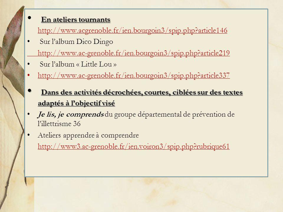En ateliers tournants En ateliers tournants http://www.acgrenoble.fr/ien.bourgoin3/spip.php?article146 Sur lalbum Dico Dingo http://www.ac-grenoble.fr/ien.bourgoin3/spip.php?article219 Sur lalbum « Little Lou » http://www.ac-grenoble.fr/ien.bourgoin3/spip.php?article337 Dans des activités décrochées, courtes, ciblées sur des textes adaptés à lobjectif visé Dans des activités décrochées, courtes, ciblées sur des textes adaptés à lobjectif visé Je lis, je comprends du groupe départemental de prévention de lillettrisme 36 Ateliers apprendre à comprendre http://www3.ac-grenoble.fr/ien.voiron3/spip.php?rubrique61