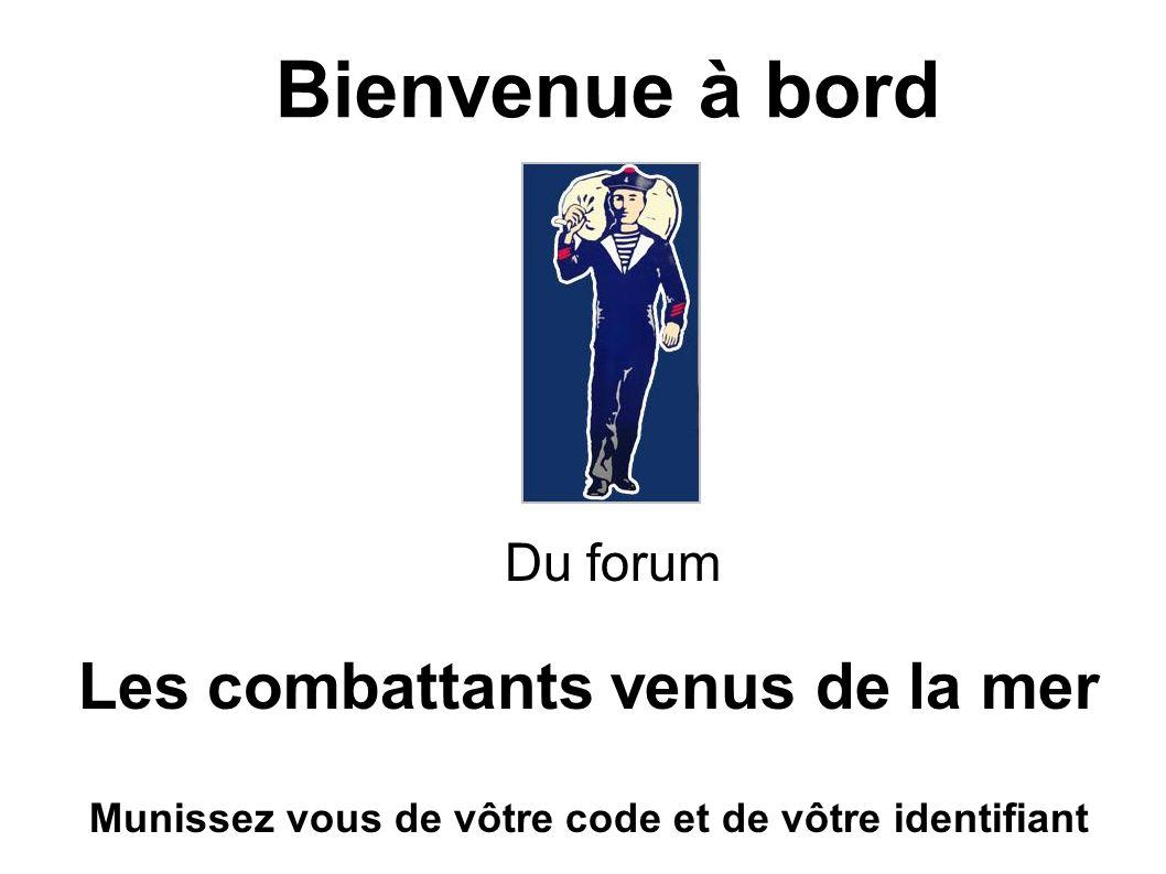 Bienvenue à bord Du forum Les combattants venus de la mer Munissez vous de vôtre code et de vôtre identifiant