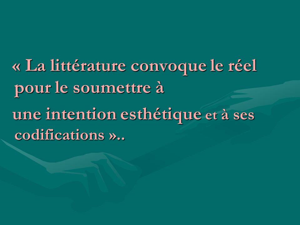 « La littérature convoque le réel pour le soumettre à « La littérature convoque le réel pour le soumettre à une intention esthétique et à ses codifica