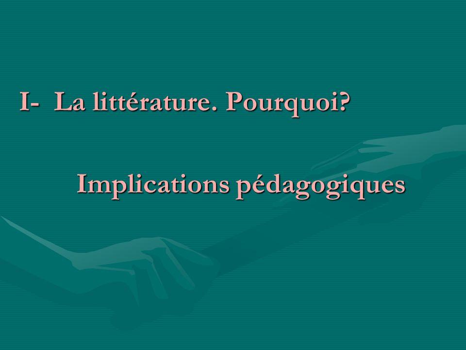 I- La littérature. Pourquoi? I- La littérature. Pourquoi? Implications pédagogiques Implications pédagogiques