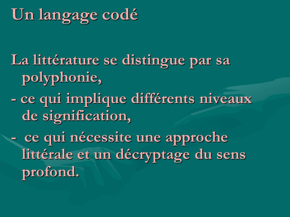 Un langage codé La littérature se distingue par sa polyphonie, - ce qui implique différents niveaux de signification, - ce qui nécessite une approche
