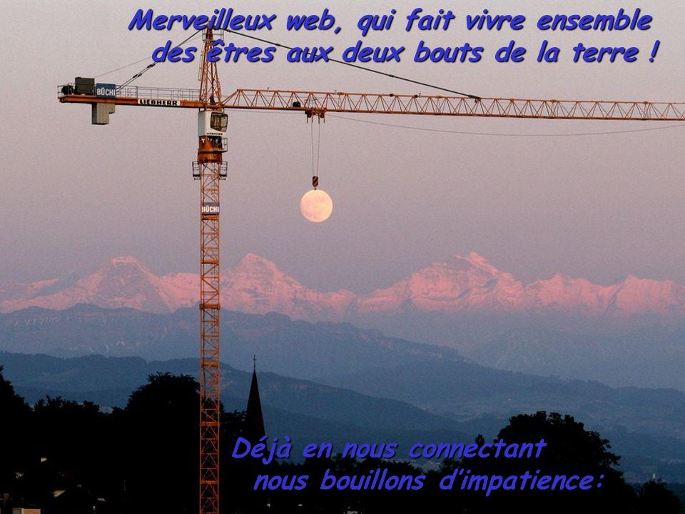 Merveilleux web, qui fait vivre ensemble des êtres aux deux bouts de la terre .