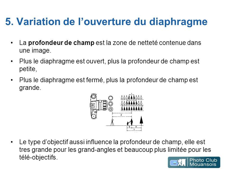 5. Variation de louverture du diaphragme La profondeur de champ est la zone de netteté contenue dans une image. Plus le diaphragme est ouvert, plus la
