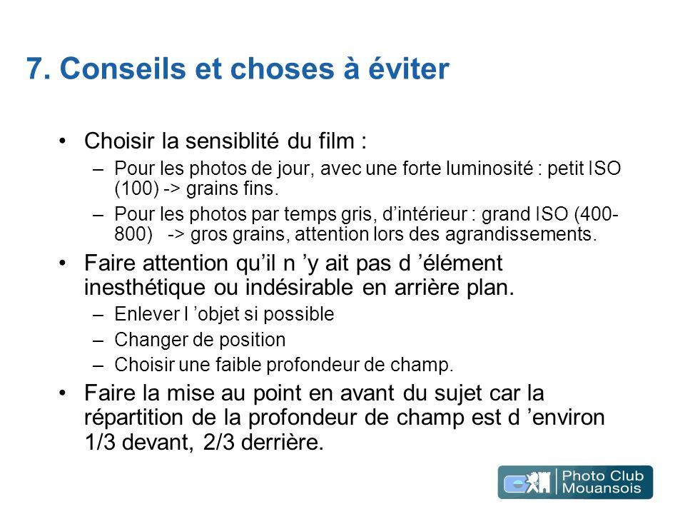 7. Conseils et choses à éviter Choisir la sensiblité du film : –Pour les photos de jour, avec une forte luminosité : petit ISO (100) -> grains fins. –