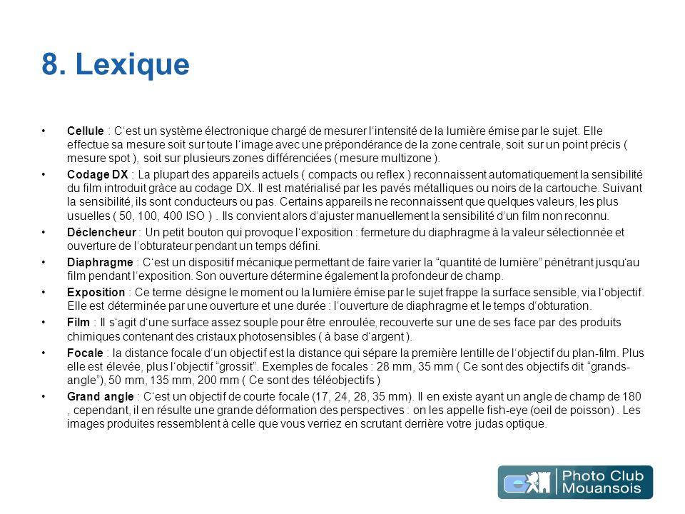 8. Lexique Cellule : Cest un système électronique chargé de mesurer lintensité de la lumière émise par le sujet. Elle effectue sa mesure soit sur tout