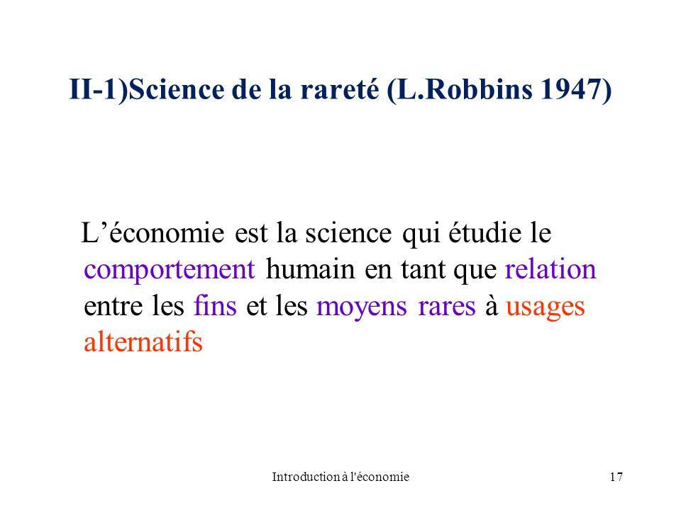 II-1)Science de la rareté (L.Robbins 1947) Léconomie est la science qui étudie le comportement humain en tant que relation entre les fins et les moyen