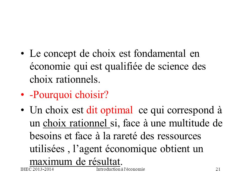 Le concept de choix est fondamental en économie qui est qualifiée de science des choix rationnels. -Pourquoi choisir? Un choix est dit optimal ce qui