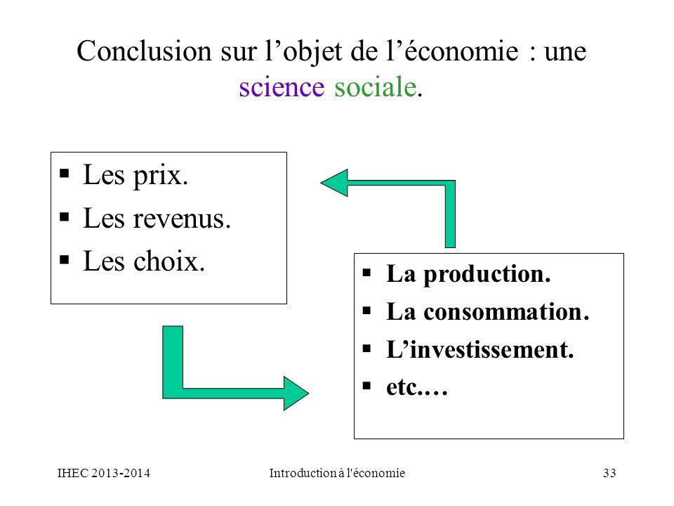 Conclusion sur lobjet de léconomie : une science sociale. Les prix. Les revenus. Les choix. La production. La consommation. Linvestissement. etc.… 33I