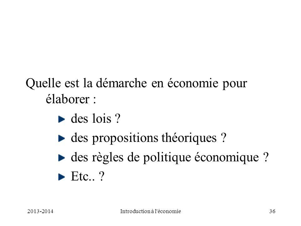 Quelle est la démarche en économie pour élaborer : des lois ? des propositions théoriques ? des règles de politique économique ? Etc.. ? 36Introductio