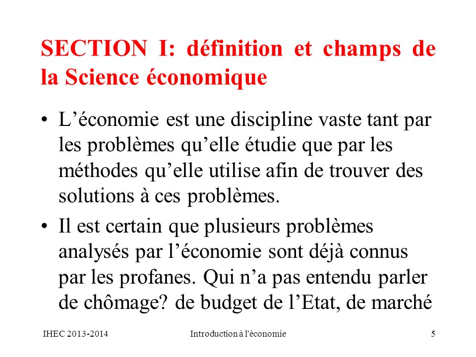 SECTION I: définition et champs de la Science économique Léconomie est une discipline vaste tant par les problèmes quelle étudie que par les méthodes
