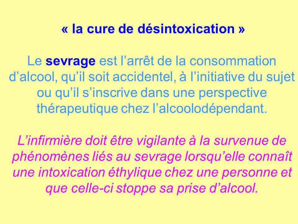 « la cure de désintoxication » Le sevrage est larrêt de la consommation dalcool, quil soit accidentel, à linitiative du sujet ou quil sinscrive dans u