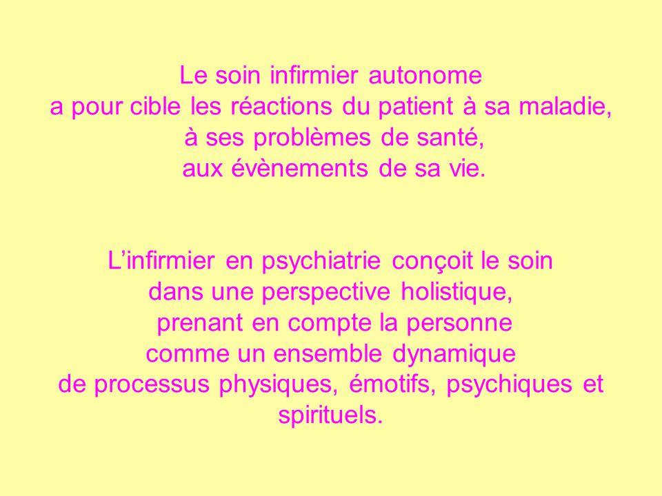 Le soin infirmier autonome a pour cible les réactions du patient à sa maladie, à ses problèmes de santé, aux évènements de sa vie. Linfirmier en psych