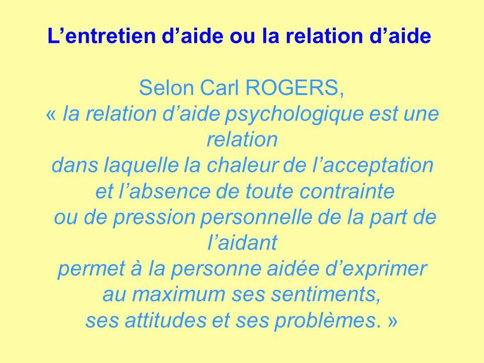 Lentretien daide ou la relation daide Selon Carl ROGERS, « la relation daide psychologique est une relation dans laquelle la chaleur de lacceptation e