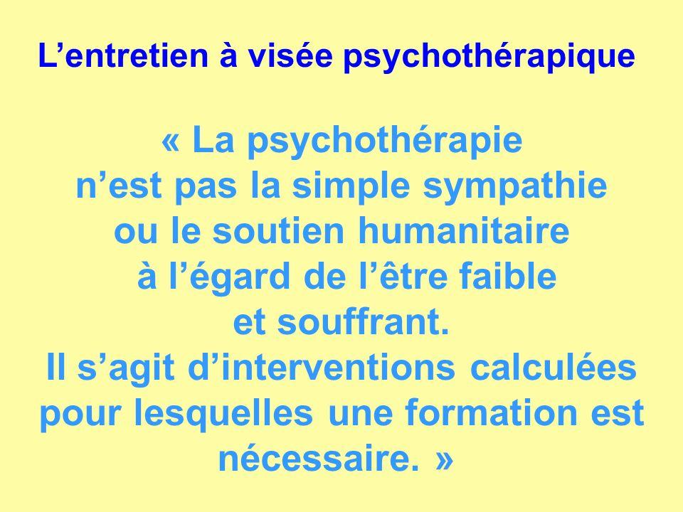 Lentretien à visée psychothérapique « La psychothérapie nest pas la simple sympathie ou le soutien humanitaire à légard de lêtre faible et souffrant.