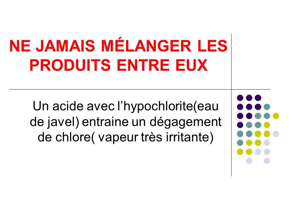 NE JAMAIS MÉLANGER LES PRODUITS ENTRE EUX Un acide avec lhypochlorite(eau de javel) entraine un dégagement de chlore( vapeur très irritante)