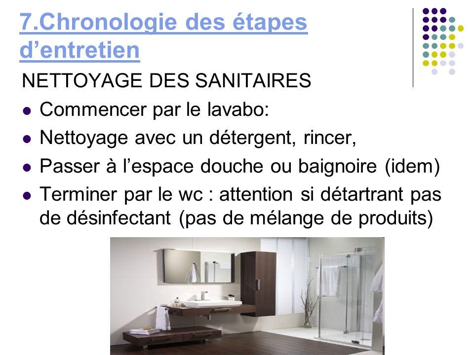7.Chronologie des étapes dentretien NETTOYAGE DES SANITAIRES Commencer par le lavabo: Nettoyage avec un détergent, rincer, Passer à lespace douche ou