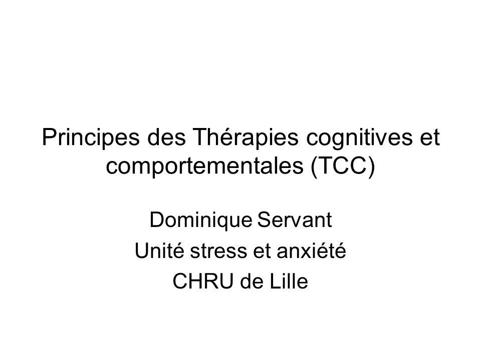 Principes des Thérapies cognitives et comportementales (TCC) Dominique Servant Unité stress et anxiété CHRU de Lille