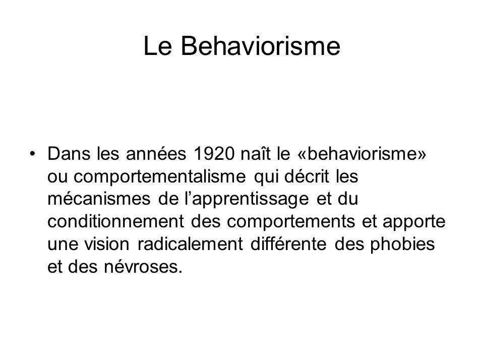 Le Behaviorisme Dans les années 1920 naît le «behaviorisme» ou comportementalisme qui décrit les mécanismes de lapprentissage et du conditionnement des comportements et apporte une vision radicalement différente des phobies et des névroses.